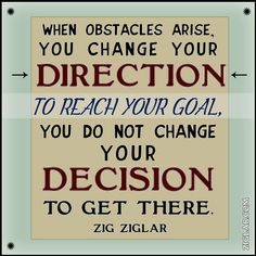 """""""When obstacles arise you change your direction to achieve your goal. You do not change your decision to get there.""""- Zig Ziglar  More at Tom Ziglar"""