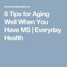 8 Tips for Aging Well When You Have MS | Everyday Health