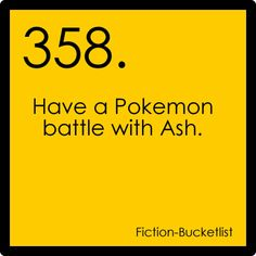Pokemon.    Fictional bucket list.    (... Only if it's during Gen 1.)