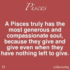 A Pisces truly has the most generous and compassionate soul, because they give and give even when they have nothing left to give.