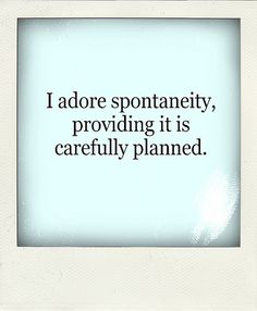 I would like to think I can be spontaneous, but mostly it makes me really uncomfortable.  Planning all the way.