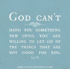 God can't hand you something new until you are willing to let go of the things that are not good for you.