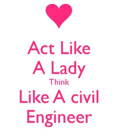 Act Like A Lady Think Like A civil Engineer - as a female Civil Engineers I find this sign interesting ;-)