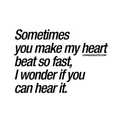 Sometimes you make my heart beat so fast, I wonder if you can hear it.
