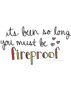 My nickname for a long time was fireproof, it's a name that meant a lot to me for so many reasons :')