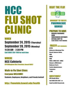 Please take advantage of our ON CAMPUS Flu Shot Clinic that will be hosted by HonCCʻs Health Office & Pharmacare Hawaii.  TWO DAYS to choose from at the cafeteria from 11:30 a.m. - 2:30 p.m.  TH, 9/24 & MON, 9/28   Most likely FREE with proof of insurance (plethora of providers qualify, see flyer for more information).  EVERYONE (HonCC students, faculty, staff, friends, family & neighbors) invited to take advantage of this opportunity!