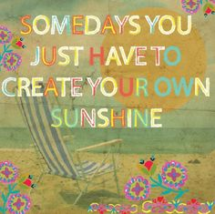 create your own sunshine...