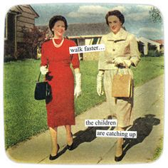 Anne Taintor - Mini Trays - walk faster… the children are catching up   Donna Downey Studios Inc