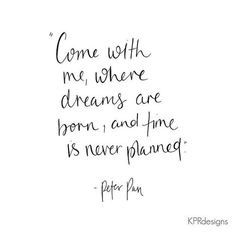 Come with me, where dreams are born, and time is never planned. Quote - peter pan.