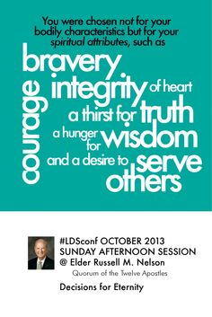 Decisions for EternityBy Elder RussellM. Nelson #LDSconf You were chosen not for your bodily characteristics but for your spiritual attributes, such as bravery, courage, integrity of heart, a thirst for truth, a hunger for wisdom, and a desire to serve others.