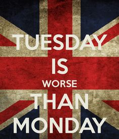 TUESDAY IS WORSE THAN MONDAY