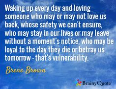 Waking up every day and loving someone who may or may not love us back, whose safety we can't ensure, who may stay in our lives or may leave without a moment's notice, who may be loyal to the day they die or betray us tomorrow - that's vulnerability. / Brene Brown