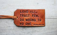Love all, trust few, do wrong yo no one.