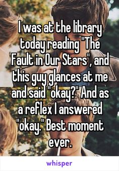 "I was at the library today reading ""The Fault in Our Stars"", and this guy glances at me and said ""okay?"" And as a reflex I answered ""okay."" Best moment ever."