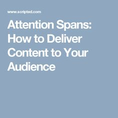 Attention Spans: How to Deliver Content to Your Audience