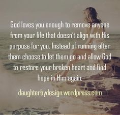 When love walks away God loves you enough to remove anyone from your life that doesn't align with His purpose for you. Instead of running after them choose to let them go and allow God to restore your broken heart and find hope in Him again. Faith Quotes, Bible Quotes, Me Quotes, Wise Women Quotes, Wise Sayings, People Quotes, Make Peace, Perfect Peace, The Words