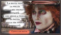 """""""La gente vede la follia nella mia colorata vivacità e non riesce a vedere la pazzia nella sua noiosa normalità'' Cappellaio Matto, Alice nel paese delle meraviglie"""