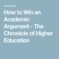 How to Win an Academic Argument - The Chronicle of Higher Education