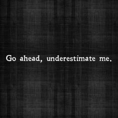 go ahead underestimate me. good motivational quotes for fitness, great motivational quotes for fitness, inspirational quotes about contentment in life, inspirational quotes about contentment, Motivacional Quotes, Great Quotes, Quotes To Live By, Inspirational Quotes, Loss Quotes, Bully Quotes, 2015 Quotes, Motivational Quotes For Women, Bitch Quotes