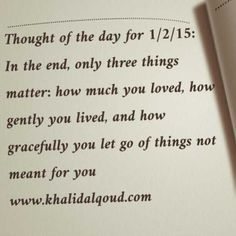 Thought of the day for 1/2/15: In the end, only three things matter: how much you loved, how gently you lived, and how gracefully you let go of things not meant for you www.khalidalqoud.com #GCC...