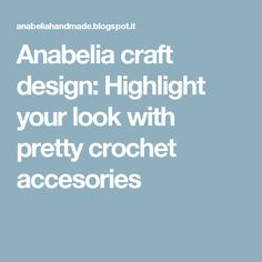 Anabelia craft design: Highlight your look with pretty crochet accesories