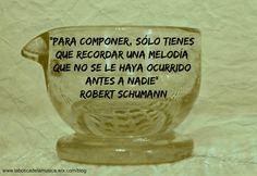 """Para componer, sólo tienes que recordar una melodía que no se le haya ocurrido antes a nadie"""" Robert Schumann"""