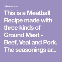 This is a Meatball Recipe made with three kinds of Ground Meat - Beef, Veal and Pork. The seasonings are traditional Italian and can be found in most kitchens. These Meatballs can be fried in oil on the stove-top or baked in the oven. These can be frozen and used later and they also make a tasty Meatball Sandwich!