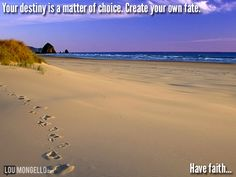 Your destiny is a matter of choice. Create your own fate. Who and where you will be are a direct results of the decisions you make every day. You are the person who steers the ship and directs the course of your life. Your fate will be decided by you, and it's never too late to change the direction of your journey. Have faith...