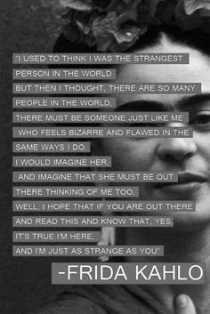 """I'm just as strange as you"" ... Amazing quote by an amazing woman!"