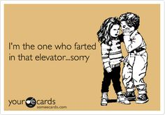 I'm the one who farted in that elevator...sorry.