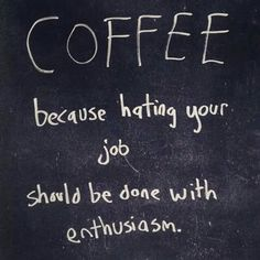 Coffee, because hating your job should be done with enthusiasm lol