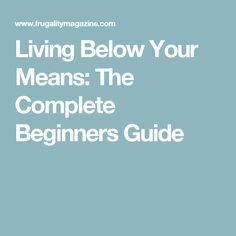 Living Below Your Means: The Complete Beginners Guide