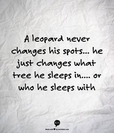 """a leopard never changes his spots. . .SHE just changes what tree SHE sleeps in. . .or who SHE sleeps with"" . . .when putting people on the back burner!"
