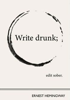 """Write drunk; edit sober."" - Ernst Hemmingway"
