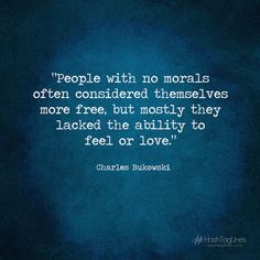 """Charles Bukowski quotes- """"People with no morals often considered themselves more free, but mostly they lacked the ability to feel or love"""" - Hashtaglines"""