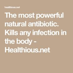 The most powerful natural antibiotic. Kills any infection in the body - Healthious.net