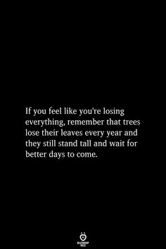 If you feel like you're losing everything, remember that If you feel like you're losing everything, remember that trees lose their leaves every year and they still stand tall and wait for better days to come. Inspirational Poetry Quotes, Positive Quotes, Motivational Quotes, Positive Motivation, Business Motivation, Business Quotes, Positive Thoughts, The Words, Wisdom Quotes