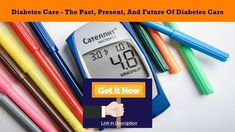 Diabetes Care - The Past, Present, And Future Of Diabetes Care.