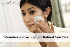 6 Counterintuitive Steps for Natural Skin Care