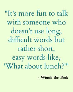 "A. A. Milne - ""It is more fun to talk with someone who doesn't use long, difficult words but rather short, easy words like, 'What about lunch?'"" - A.A. Milne  via chattingoverchocolate #Quotation #Pooh #Lunch"