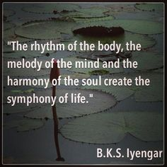 """The rhythm of the body, the melody of the mind and the harmony of the soul create the symphony of life. Iyengar - I reflected on this quote when I read A YEAR OF LIVING CONSCIOUSLY by Gay Hendricks, page December Yoga Quotes, Words Quotes, Motivational Quotes, Life Quotes, Inspirational Quotes, Sayings, Qi Gong, Mind Body Spirit, Mind Body Soul"