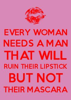 EVERY WOMAN NEEDS A MAN THAT WILL RUIN THEIR LIPSTICK BUT NOT THEIR MASCARA