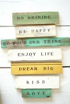 No Whining, Be Happy, Do Your own Thing, Enjoy Life, Dream Big, Kiss, Love