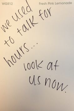We use to talk for hours... look at us now.