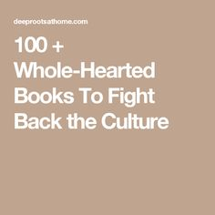 100 + Whole-Hearted Books To Fight Back the Culture