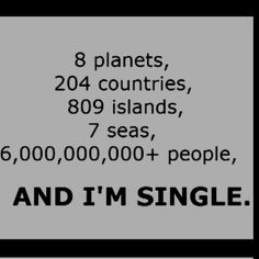 Why am I single?!?!?! Me of the 6000000000+ people!?!?!?! REALLY