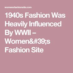 1940s Fashion Was Heavily Influenced By WWII – Women's Fashion Site