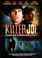 Killer Joe  Author:William Friedkin; Tracy Letts; Nicolas Chartier; Scott Einbinder; Matthew McConaughey; All authors  Publisher:Santa Monica, Calif. : Lionsgate, ©2012.  Edition/Format: DVD video : English : Unrated director's cut   Summary:'Killer' Joe Cooper is a Dallas detective who doubles as a hitman with the charm of a Southern gentleman. Chris hires Joe to kill his mother in order to collect her life insurance and pay off his debts. When Chris is unable to pay for the service up…