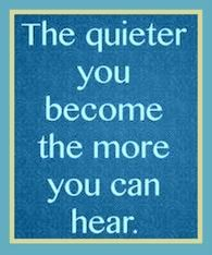 God has a still small voice ... the quieter you become the more you'll be able to hear Him.