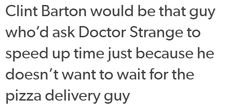 Clint Barton would be that guy who'd ask Doctor Strange to speed up time just because he doesn't want to wait for the pizza delivery guy.